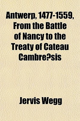Antwerp, 1477-1559, from the Battle of Nancy to the Treaty of Cateau Cambre Sis - Wegg, Jervis