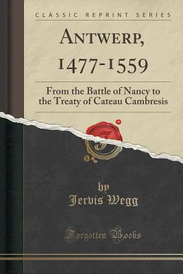 Antwerp, 1477-1559: From the Battle of Nancy to the Treaty of Cateau Cambresis (Classic Reprint) - Wegg, Jervis