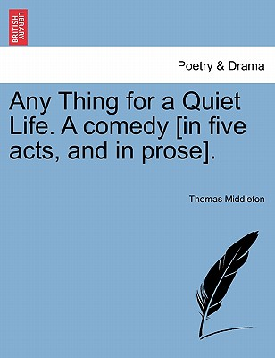 Any Thing for a Quiet Life. a Comedy [In Five Acts, and in Prose]. - Middleton, Thomas, Professor