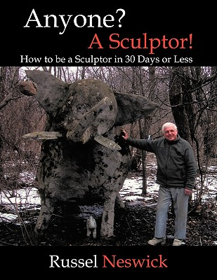 Anyone? a Sculptor!: How to Be a Sculptor in 30 Days or Less - Neswick, Russel