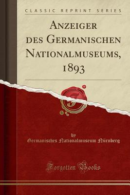 Anzeiger Des Germanischen Nationalmuseums, 1893 (Classic Reprint) - Nurnberg, Germanisches Nationalmuseum