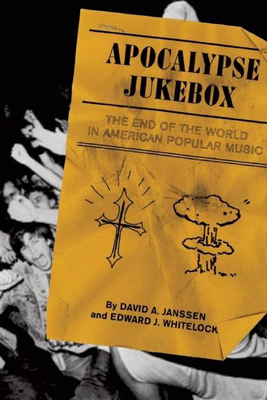 Apocalypse Jukebox: The End of the World in American Popular Music - Janssen, David, and Whitelock, Edward