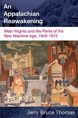 Appalachian Reawakening: West Virginia and the Perils of the New Machine Age, 1945-1972 - Thomas, Jerry Bruce