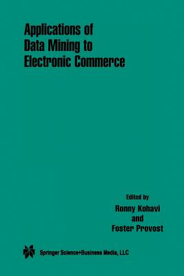 Applications of Data Mining to Electronic Commerce - Kohavi, Ronny (Editor), and Provost, Foster (Editor)