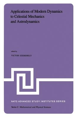 Applications of Modern Dynamics to Celestial Mechanics and Astrodynamics: Proceedings of the NATO Advanced Study Institute Held at Cortina D'Ampezzo, Italy, August 2-14, 1981 - Szebehely, V G (Editor)