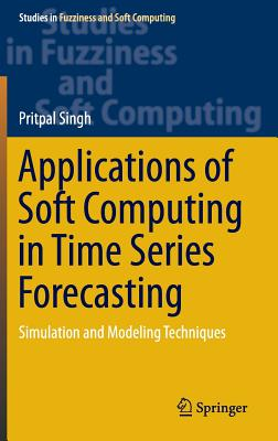 Applications of Soft Computing in Time Series Forecasting: Simulation and Modeling Techniques - Singh, Pritpal
