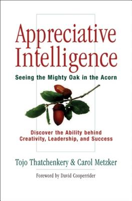 Appreciative Intelligence: Seeing the Mighty Oak in the Acorn - Thatchenkery, Tojo, and Metzker, Carol, and Cooperrider, David L, Dr. (Foreword by)