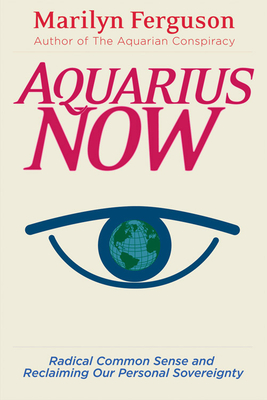 Aquarius Now: Radical Common Sense and Reclaiming Our Personal Sovereignty - Ferguson, Marilyn