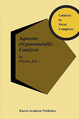 Aqueous Organometallic Catalysis - Joo, Ferenc