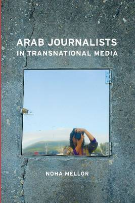 Arab Journalists in Transnational Media - Mellor, Noha, Professor