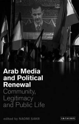 Arab Media and Political Renewal: Community, Legitimacy and Public Life - Sakr, Naomi (Editor)