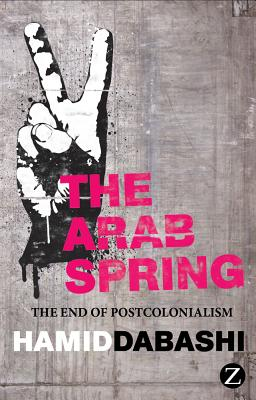 Arab Spring: The End of Postcolonialism - Dabashi, Hamid