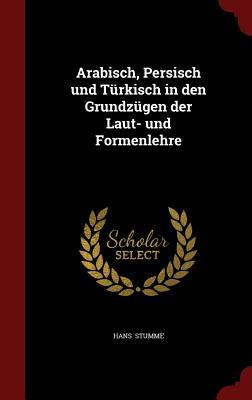 Arabisch, Persisch Und T rkisch in Den Grundz gen Der Laut- Und Formenlehre - Stumme, Hans