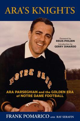 Ara's Knights: Ara Parseghian and the Golden Era of Notre Dame Football - Pomarico, Frank, and Serafin, Ray, and Philbin, Regis (Foreword by)