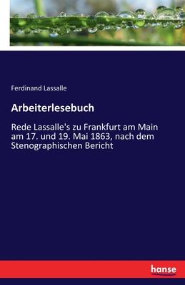 Arbeiterlesebuch: Rede Lassalle's Zu Frankfurt Am Main Am 17. Und 19. Mai 1863, Nach Dem Stenographischen Bericht (Classic Reprint) - Lassalle, Ferdinand