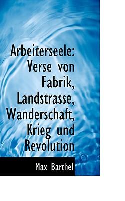 Arbeiterseele: Verse Von Fabrik, Landstrasse, Wanderschaft, Krieg Und Revolution - Barthel, Max