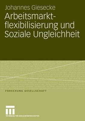 Arbeitsmarktflexibilisierung Und Soziale Ungleichheit: Sozio-Okonomische Konsequenzen Befristeter Beschaftigungsverhaltnisse in Deutschland Und Grobritannien - Giesecke, Johannes