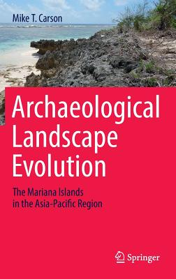 Archaeological Landscape Evolution: The Mariana Islands in the Asia-Pacific Region - Carson, Mike T