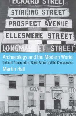 Archaeology and the Modern World: Colonial Transcripts in South Africa and Chesapeake - Hall, Martin, and Hall Martin