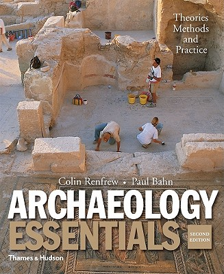 Archaeology Essentials: Theories, Methods, and Practice - Bahn, Paul, PhD, and Renfrew, Colin