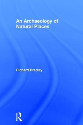 Archaeology of Natural Places - Bradley, Richard