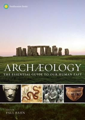 Archaeology: The Essential Guide to Our Human Past - Bahn, Paul, Ph.D. (Editor), and Fagan, Brian (Foreword by)