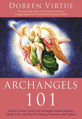 Archangels 101: How to Connect Closely with Archangels Michael, Raphael, Uriel, Gabriel and Others for Healing, Protection, and Guidance - Virtue, Doreen, Ph.D., M.A., B.A.