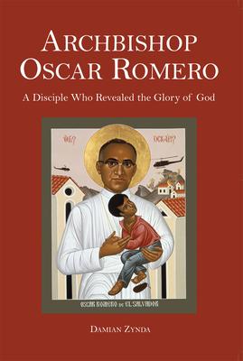 Archbishop Oscar Romero: A Disciple Who Revealed the Glory of God - Zynda, Damian