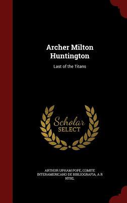 Archer Milton Huntington: Last of the Titans - Pope, Arthur Upham, and De Bibliografia, Comite Interamericano, and Nykl, A R