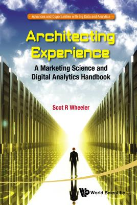 Architecting Experience: A Marketing Science and Digital Analytics Handbook - Wheeler, Scot R