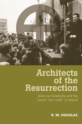 Architects of the Resurrection: Ailtirí Na Haiséirghe and the Fascist 'new Order' in Ireland - Douglas, R M