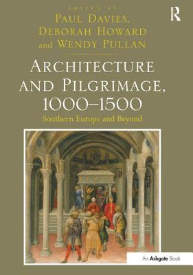 Architecture and Pilgrimage, 1000-1500: Southern Europe and Beyond - Davies, Paul (Editor), and Howard, Deborah (Editor), and Pullan, Wendy (Editor)
