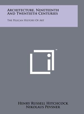 Architecture, Nineteenth and Twentieth Centuries: The Pelican History of Art - Hitchcock, Henry Russell, and Pevsner, Nikolaus (Editor)