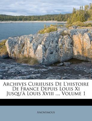 Archives Curieuses de L'Histoire de France Depuis Louis XI Jusqu' Louis XVIII ..., Volume 1 - Anonymous