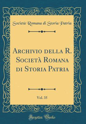 Archivio Della R. Societa Romana Di Storia Patria, Vol. 35 (Classic Reprint) - Patria, Societa Romana Di Storia