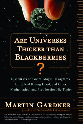 Are Universes Thicker Than Blackberries?: Discourses on Godel, Magic Hexagrams, Little Red Riding Hood, and Other Mathematical and Pseudoscientific Topics - Gardner, Martin