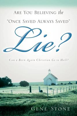 Are You Believing the Once Saved Always Saved Lie? - Stone, Gene