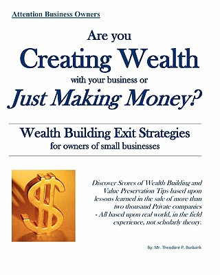Are You Creating Wealth with Your Business or Just Making Money?: Wealth Building Exit Strategies and Succession Planning - Burbank, MR Theodore P