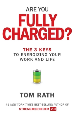Are You Fully Charged?: The 3 Keys to Energizing Your Work and Life - Rath, Tom