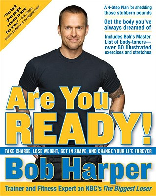 Are You Ready!: Take Charge, Lose Weight, Get in Shape, and Change Your Life Forever - Harper, Bob