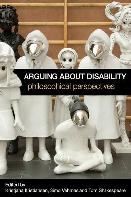 Arguing about Disability: Philosophical Perspectives - Kristiansen, Kristjana (Editor), and Vehmas, Simo (Editor), and Shakespeare, Tom (Editor)