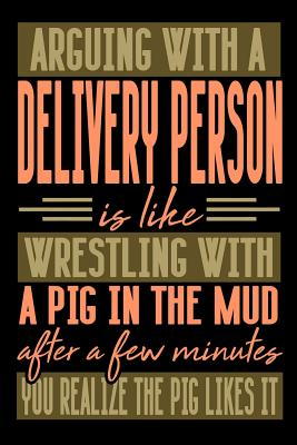 Arguing with a DELIVERY PERSON is like wrestling with a pig in the mud. After a few minutes you realize the pig likes it.: Graph Paper 5x5 Notebook for People who like Humor and Sarcasm - Publications, Everyday Life