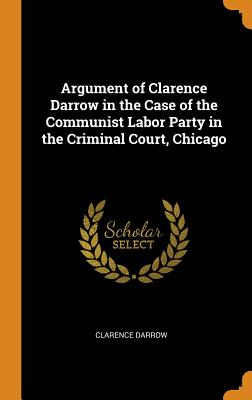 Argument of Clarence Darrow in the Case of the Communist Labor Party in the Criminal Court, Chicago - Darrow, Clarence
