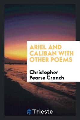 Ariel and Caliban with Other Poems - Cranch, Christopher Pearse