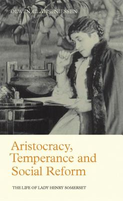 Aristocracy, Temperance and Social Reform: The Life of Lady Henry Somerset - Niessen, Olwen Claire