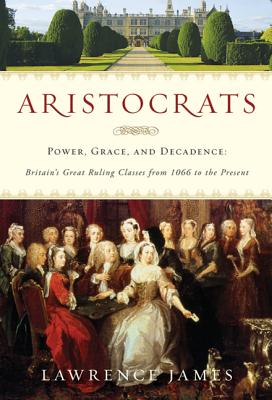 Aristocrats: Power, Grace, and Decadence: Britain's Great Ruling Classes from 1066 to the Present - James, Lawrence