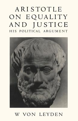 Aristotle on Equality and Justice: His Political Argument - Leyden, W Von