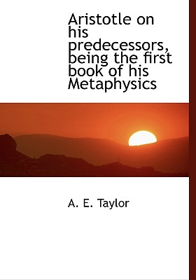 Aristotle on His Predecessors, Being the First Book of His Metaphysics - Taylor, A E