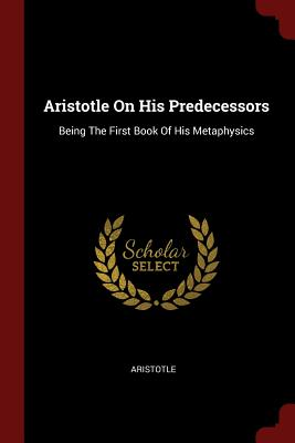 Aristotle on His Predecessors: Being the First Book of His Metaphysics - Aristotle