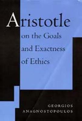 Aristotle on the Goals and Exactness of Ethics - Anagnostopoulos, Georgios